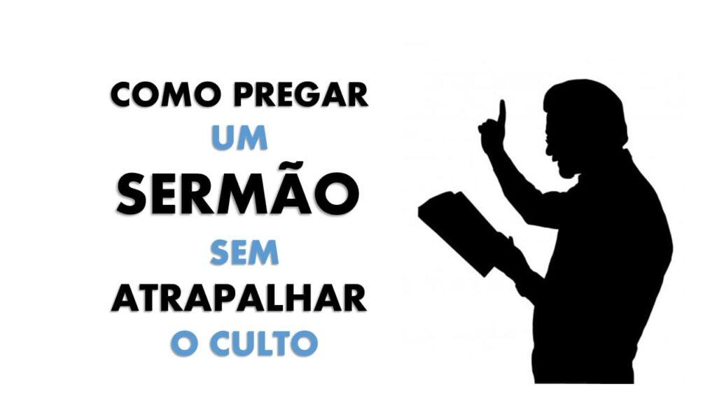 COMO PREGAR UM SERMÃO SEM ATRAPALHAR O CULTO
